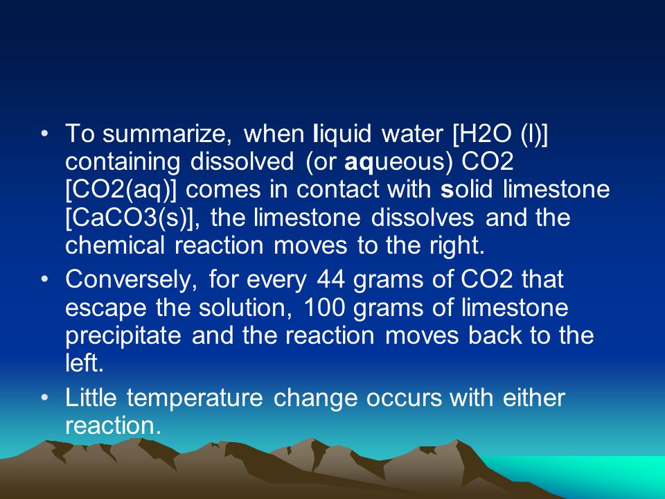To summarize, when liquid water [H2O (l)] containing dissolved (or aqueous) CO2 [CO2(aq)] comes in contact with solid limestone [CaCO3(s)], the limestone dissolves and the chemical reaction moves to the right.